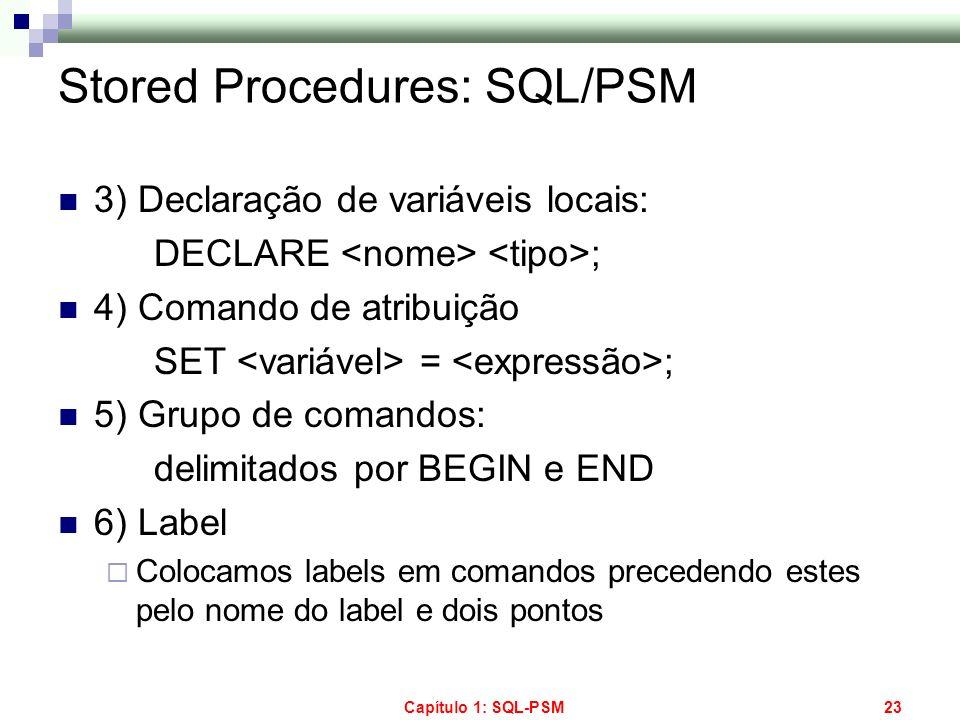 Capítulo 1: SQL-PSM23 Stored Procedures: SQL/PSM 3) Declaração de variáveis locais: DECLARE ; 4) Comando de atribuição SET = ; 5) Grupo de comandos: d