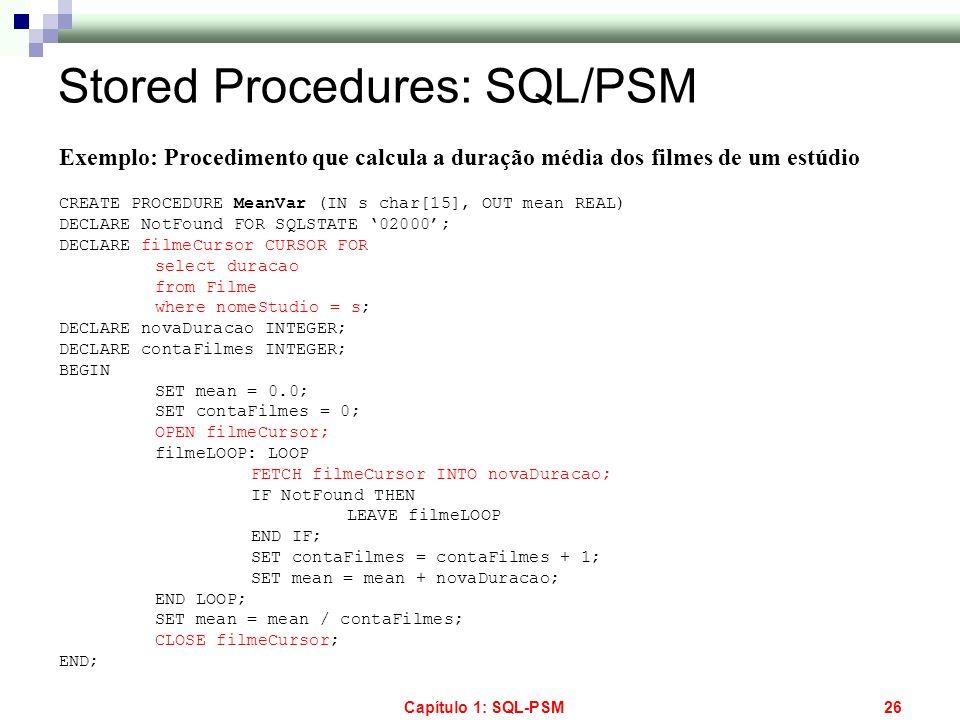 Capítulo 1: SQL-PSM26 Stored Procedures: SQL/PSM Exemplo: Procedimento que calcula a duração média dos filmes de um estúdio CREATE PROCEDURE MeanVar (
