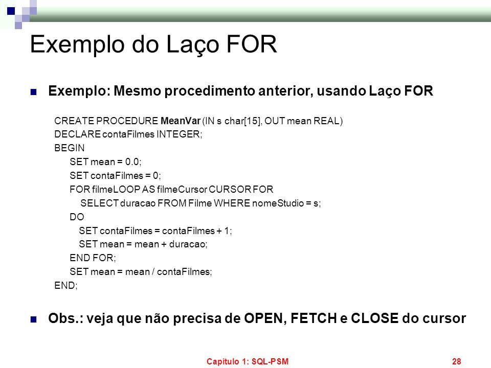 Capítulo 1: SQL-PSM28 Exemplo do Laço FOR Exemplo: Mesmo procedimento anterior, usando Laço FOR CREATE PROCEDURE MeanVar (IN s char[15], OUT mean REAL
