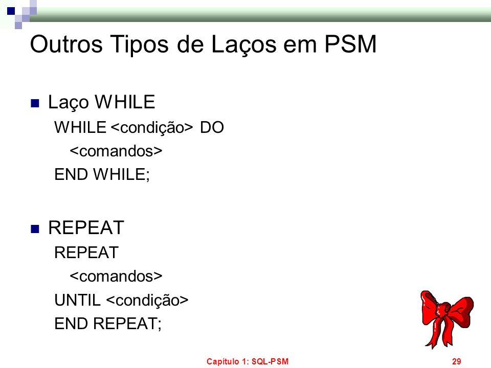 Capítulo 1: SQL-PSM29 Outros Tipos de Laços em PSM Laço WHILE WHILE DO END WHILE; REPEAT UNTIL END REPEAT;