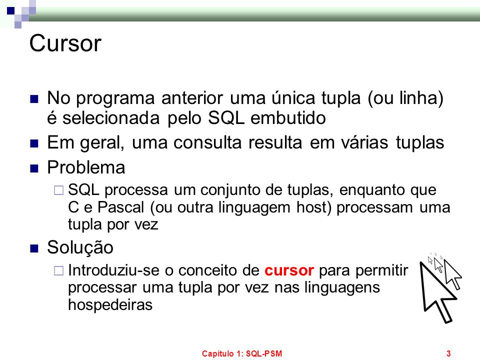 Capítulo 1: SQL-PSM44 Consultas em PL/SQL Single-row selects permitem atribuir a uma variável o resultado de uma consulta que produz uma única tupla Um select-from-where em PL/SQL deve ter uma cláusula INTO listando as variáveis que recebem os resultados da consulta Ocorre erro se o select-from-where retornar mais de uma tupla; neste caso, é preciso usar um cursor Ocorre erro também se o select-from-where retornar zero tupla