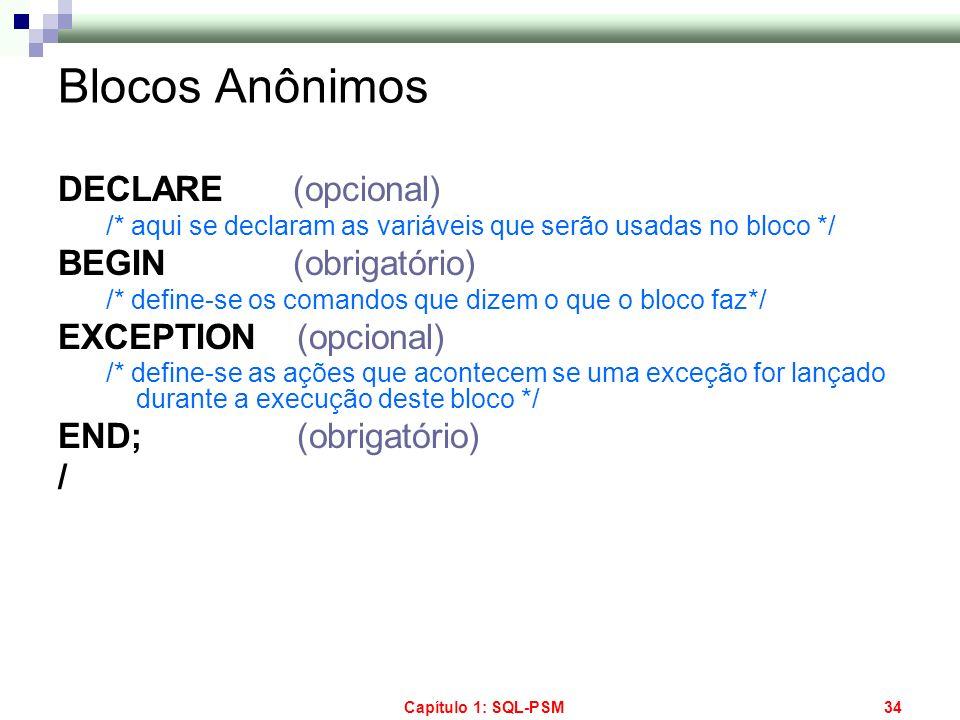 Capítulo 1: SQL-PSM34 Blocos Anônimos DECLARE (opcional) /* aqui se declaram as variáveis que serão usadas no bloco */ BEGIN (obrigatório) /* define-s