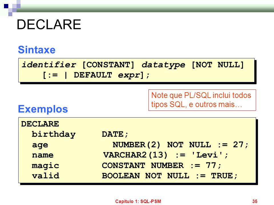 Capítulo 1: SQL-PSM35 DECLARE Sintaxe Exemplos identifier [CONSTANT] datatype [NOT NULL] [:=   DEFAULT expr]; identifier [CONSTANT] datatype [NOT NULL