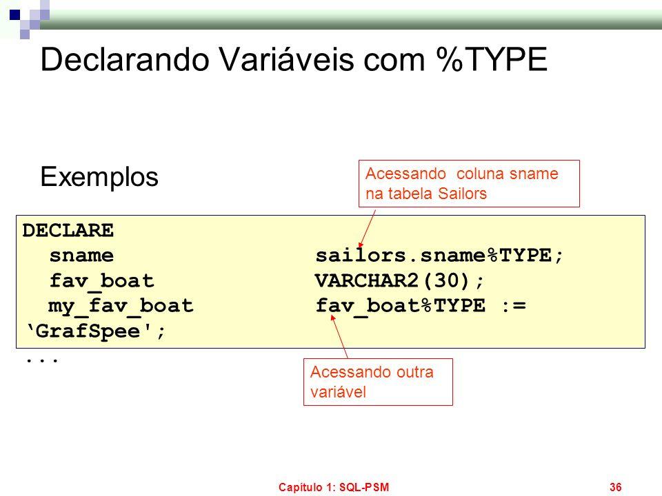 Capítulo 1: SQL-PSM36 Declarando Variáveis com %TYPE Exemplos DECLARE snamesailors.sname%TYPE; fav_boatVARCHAR2(30); my_fav_boatfav_boat%TYPE := GrafS