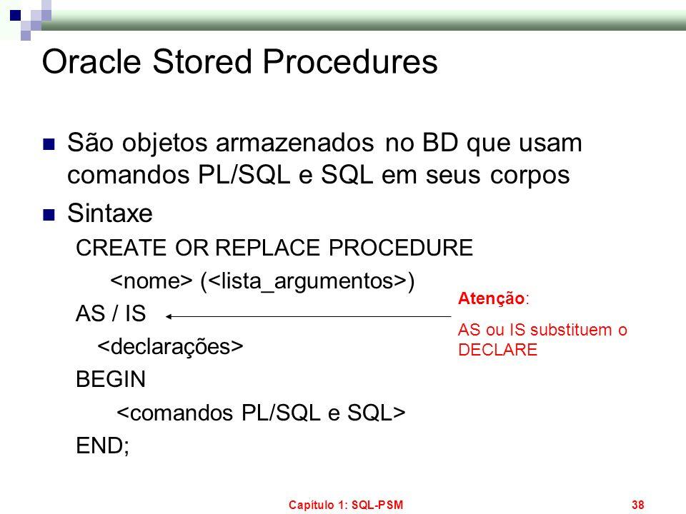 Capítulo 1: SQL-PSM38 Oracle Stored Procedures São objetos armazenados no BD que usam comandos PL/SQL e SQL em seus corpos Sintaxe CREATE OR REPLACE P