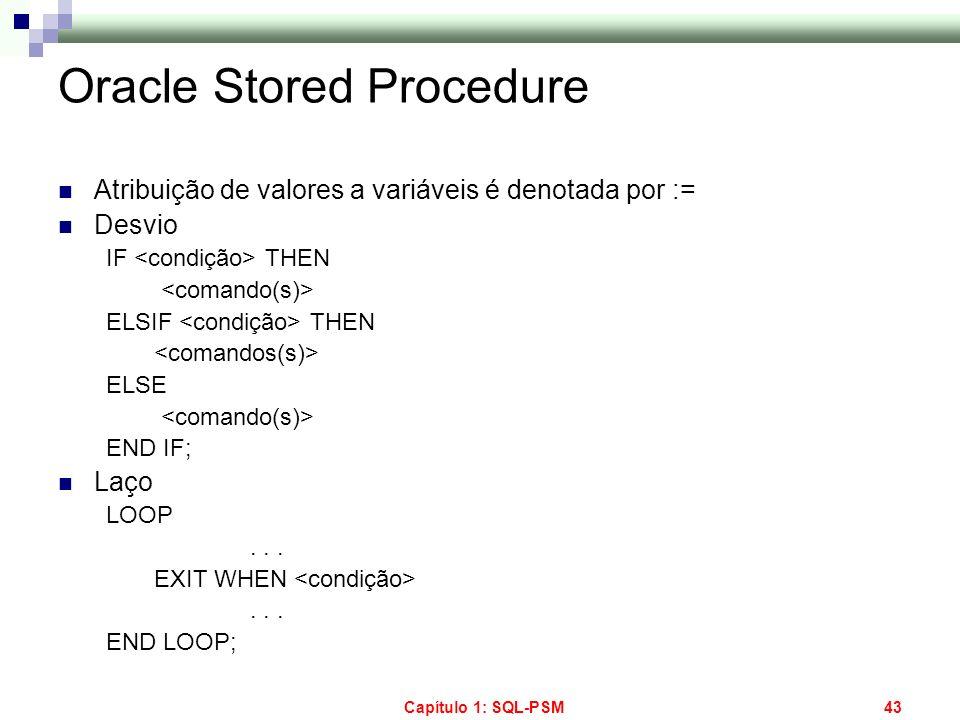 Capítulo 1: SQL-PSM43 Oracle Stored Procedure Atribuição de valores a variáveis é denotada por := Desvio IF THEN ELSIF THEN ELSE END IF; Laço LOOP...
