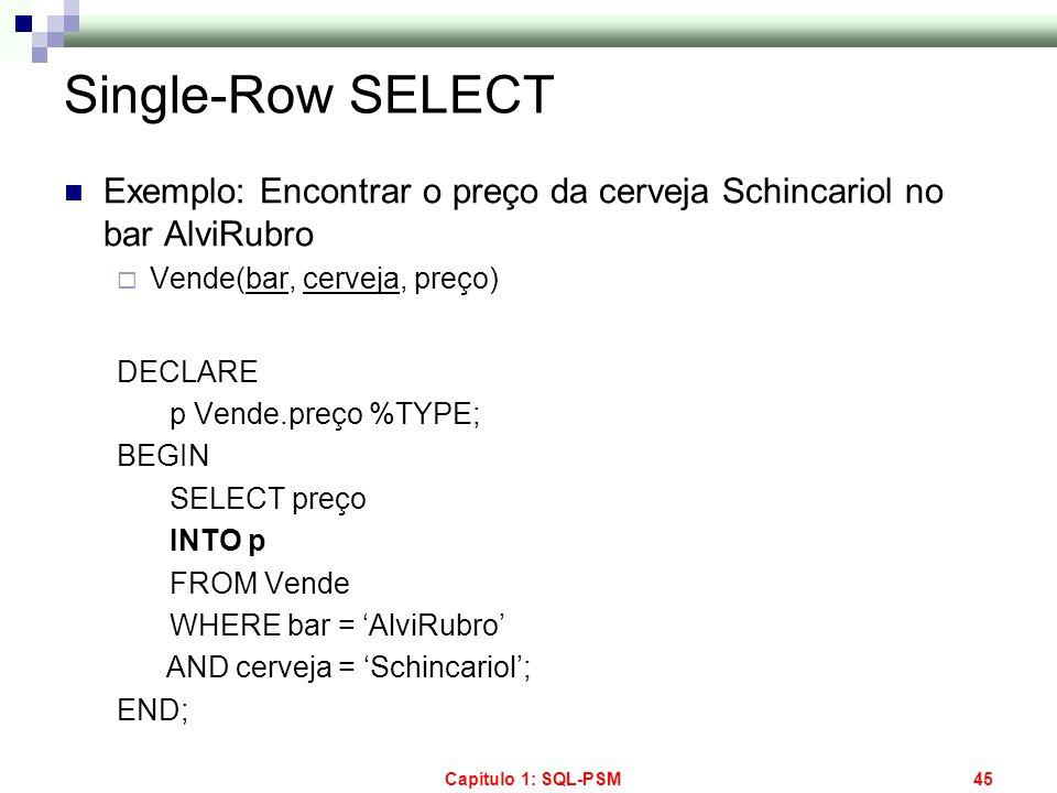 Capítulo 1: SQL-PSM45 Single-Row SELECT Exemplo: Encontrar o preço da cerveja Schincariol no bar AlviRubro Vende(bar, cerveja, preço) DECLARE p Vende.