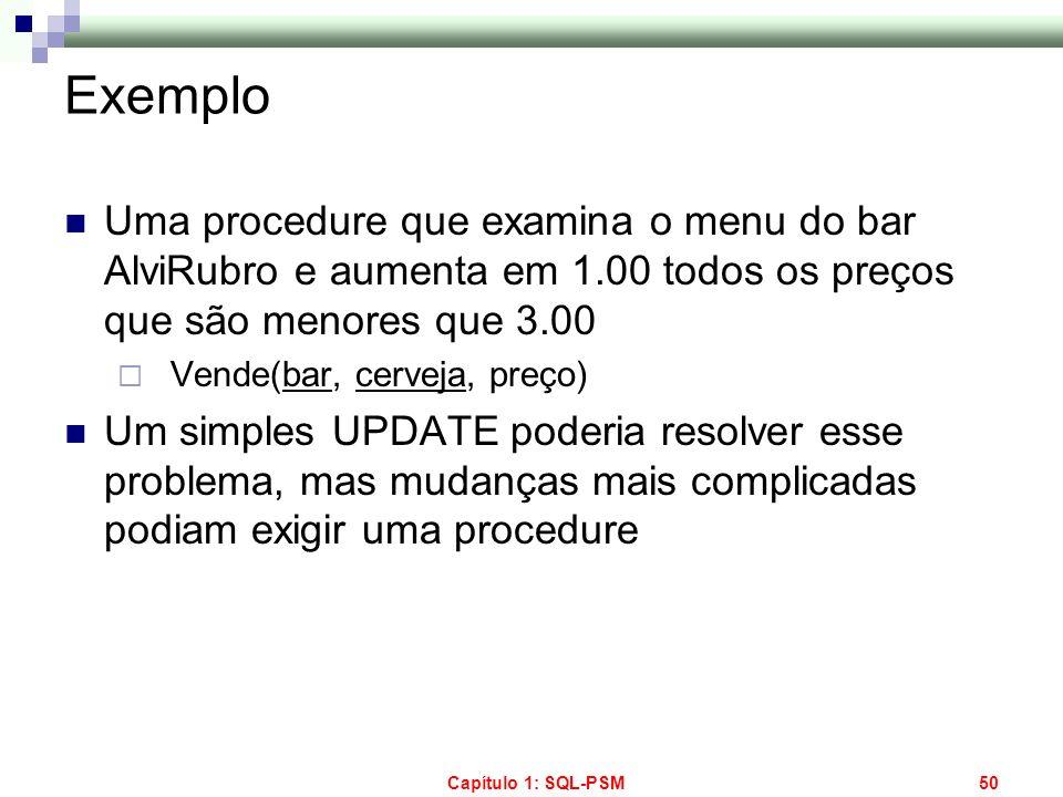Capítulo 1: SQL-PSM50 Exemplo Uma procedure que examina o menu do bar AlviRubro e aumenta em 1.00 todos os preços que são menores que 3.00 Vende(bar,