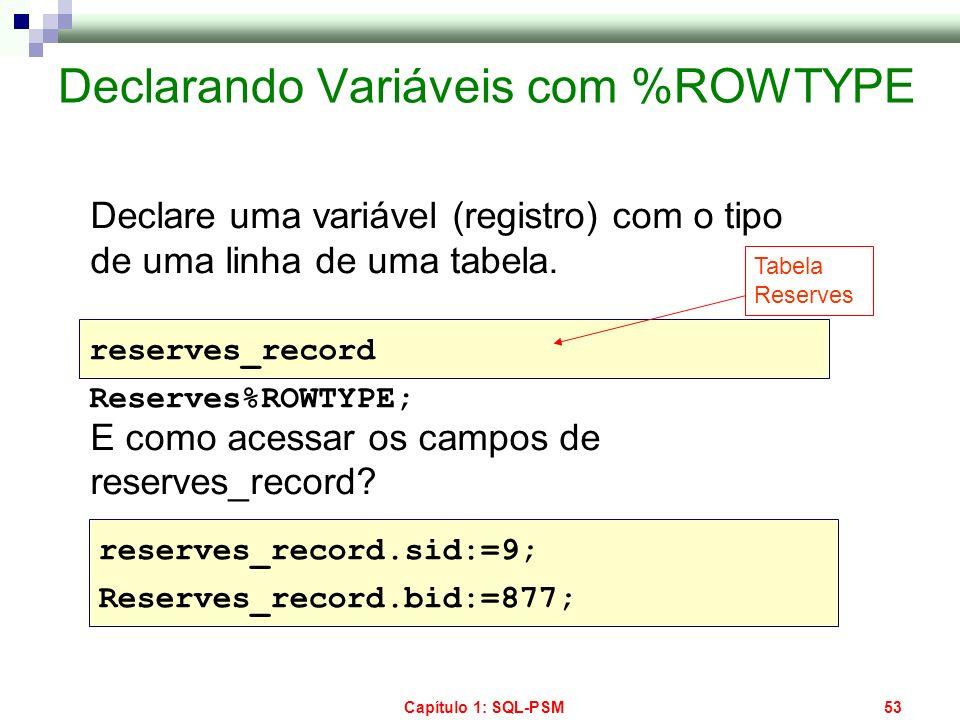 Capítulo 1: SQL-PSM53 Declarando Variáveis com %ROWTYPE Declare uma variável (registro) com o tipo de uma linha de uma tabela. E como acessar os campo