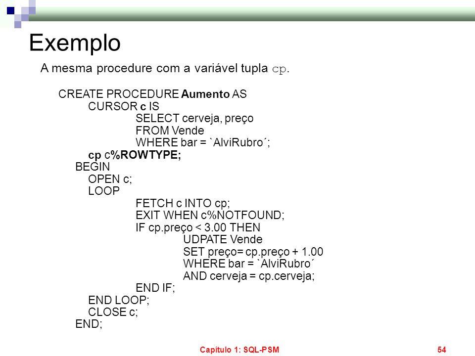 Capítulo 1: SQL-PSM54 Exemplo A mesma procedure com a variável tupla cp. CREATE PROCEDURE Aumento AS CURSOR c IS SELECT cerveja, preço FROM Vende WHER