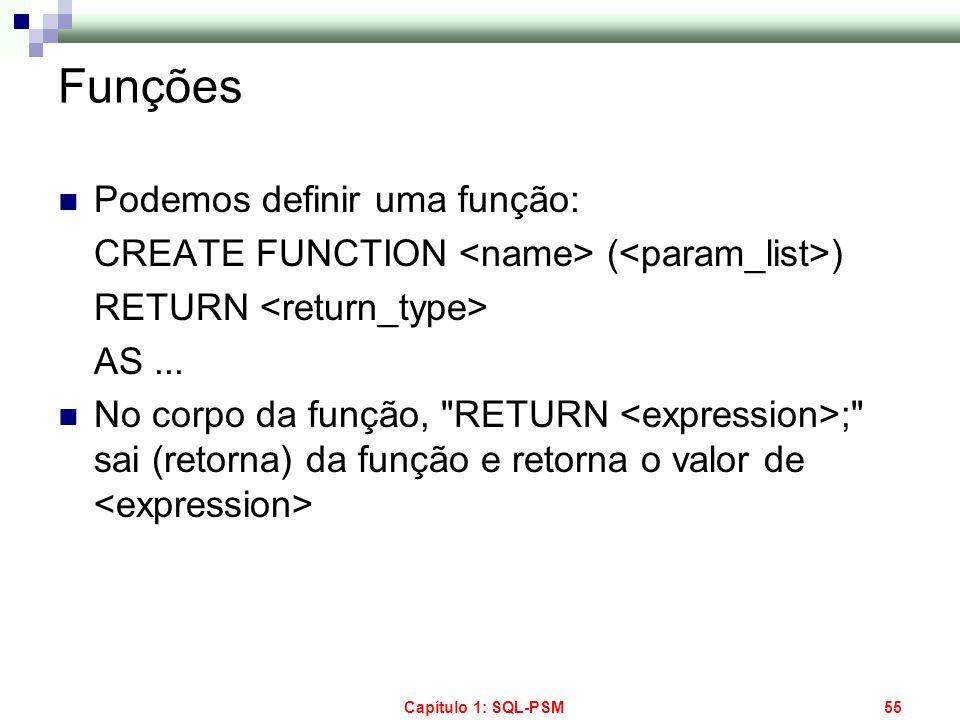Capítulo 1: SQL-PSM55 Funções Podemos definir uma função: CREATE FUNCTION ( ) RETURN AS... No corpo da função,
