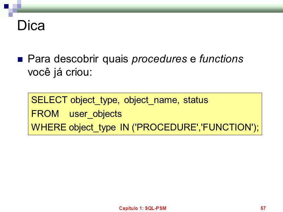 Capítulo 1: SQL-PSM57 Dica Para descobrir quais procedures e functions você já criou: SELECT object_type, object_name, status FROM user_objects WHERE