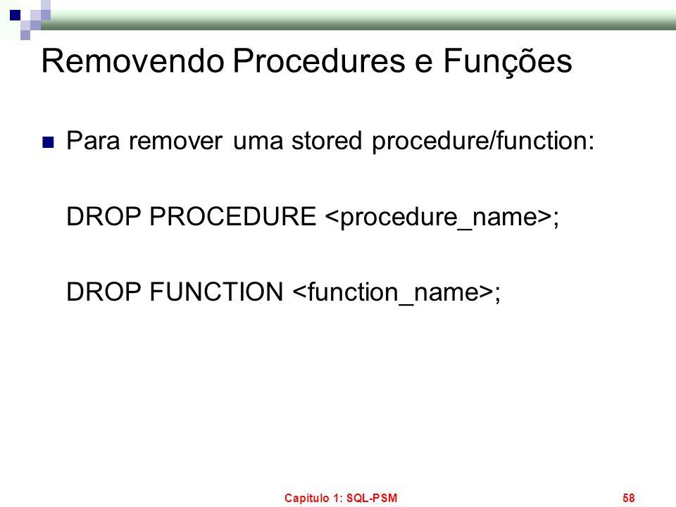 Capítulo 1: SQL-PSM58 Removendo Procedures e Funções Para remover uma stored procedure/function: DROP PROCEDURE ; DROP FUNCTION ;