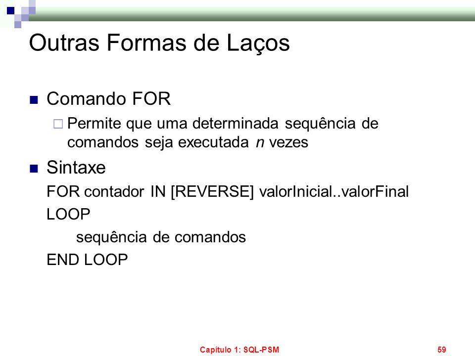 Capítulo 1: SQL-PSM59 Outras Formas de Laços Comando FOR Permite que uma determinada sequência de comandos seja executada n vezes Sintaxe FOR contador