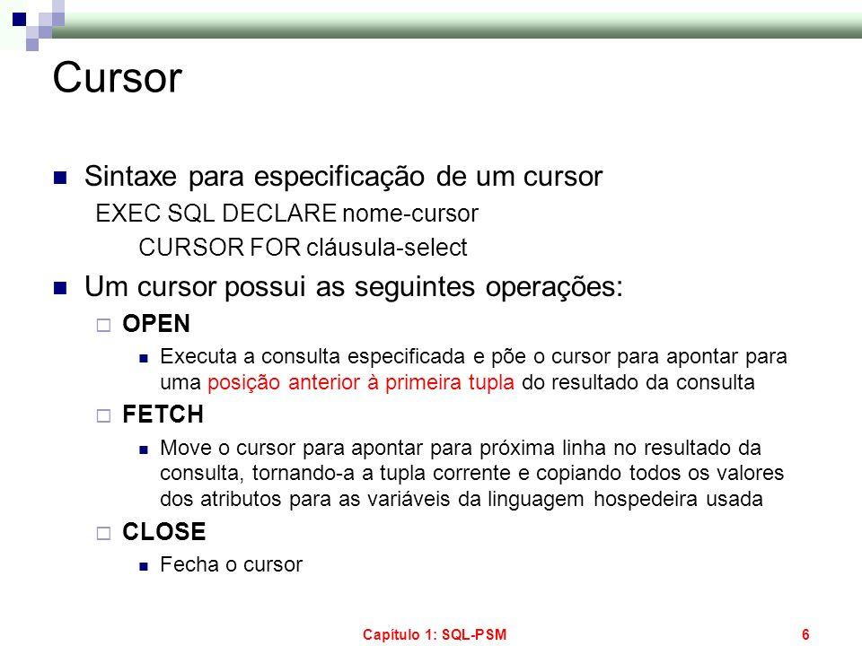 Capítulo 1: SQL-PSM6 Cursor Sintaxe para especificação de um cursor EXEC SQL DECLARE nome-cursor CURSOR FOR cláusula-select Um cursor possui as seguin