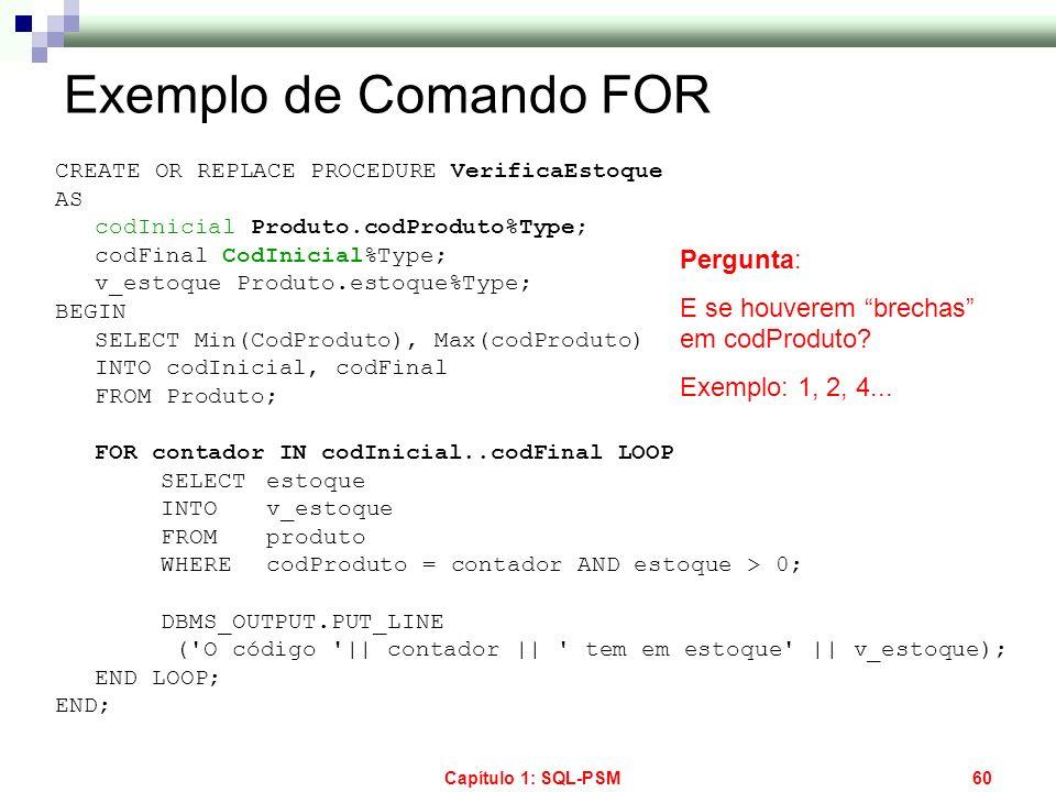 Capítulo 1: SQL-PSM60 Exemplo de Comando FOR CREATE OR REPLACE PROCEDURE VerificaEstoque AS codInicial Produto.codProduto%Type; codFinal CodInicial%Ty