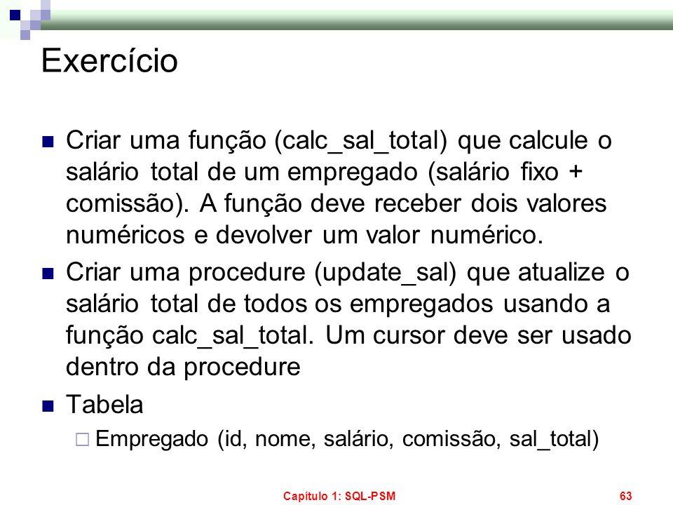 Capítulo 1: SQL-PSM63 Exercício Criar uma função (calc_sal_total) que calcule o salário total de um empregado (salário fixo + comissão). A função deve