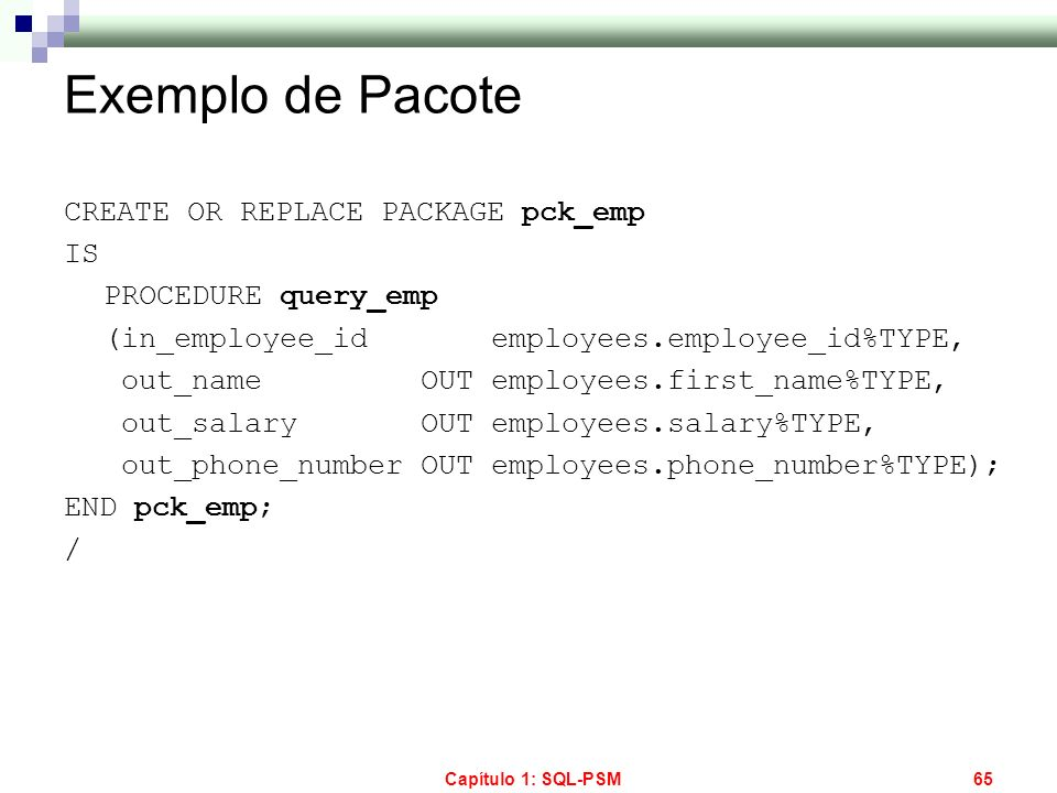 Capítulo 1: SQL-PSM65 Exemplo de Pacote CREATE OR REPLACE PACKAGE pck_emp IS PROCEDURE query_emp (in_employee_id employees.employee_id%TYPE, out_name