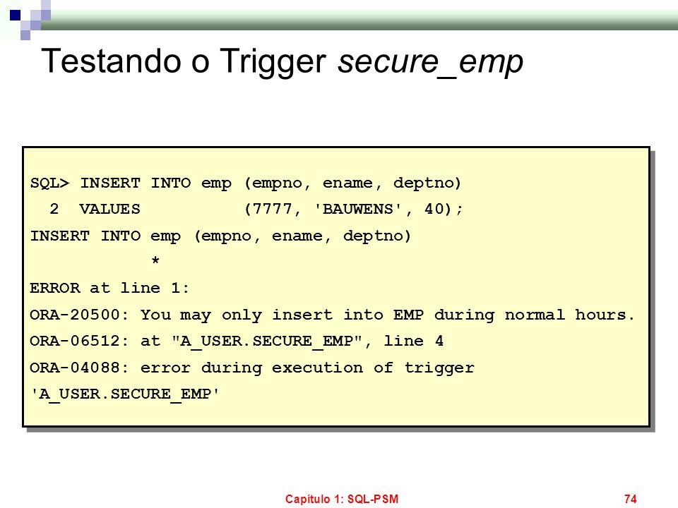 Capítulo 1: SQL-PSM74 Testando o Trigger secure_emp SQL> INSERT INTO emp (empno, ename, deptno) 2 VALUES (7777, 'BAUWENS', 40); INSERT INTO emp (empno