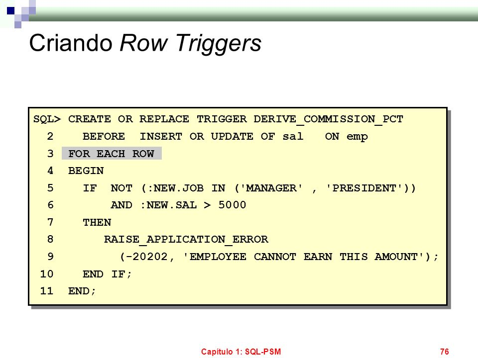 Capítulo 1: SQL-PSM76 Criando Row Triggers SQL> CREATE OR REPLACE TRIGGER DERIVE_COMMISSION_PCT 2 BEFORE INSERT OR UPDATE OF sal ON emp 3 FOR EACH ROW