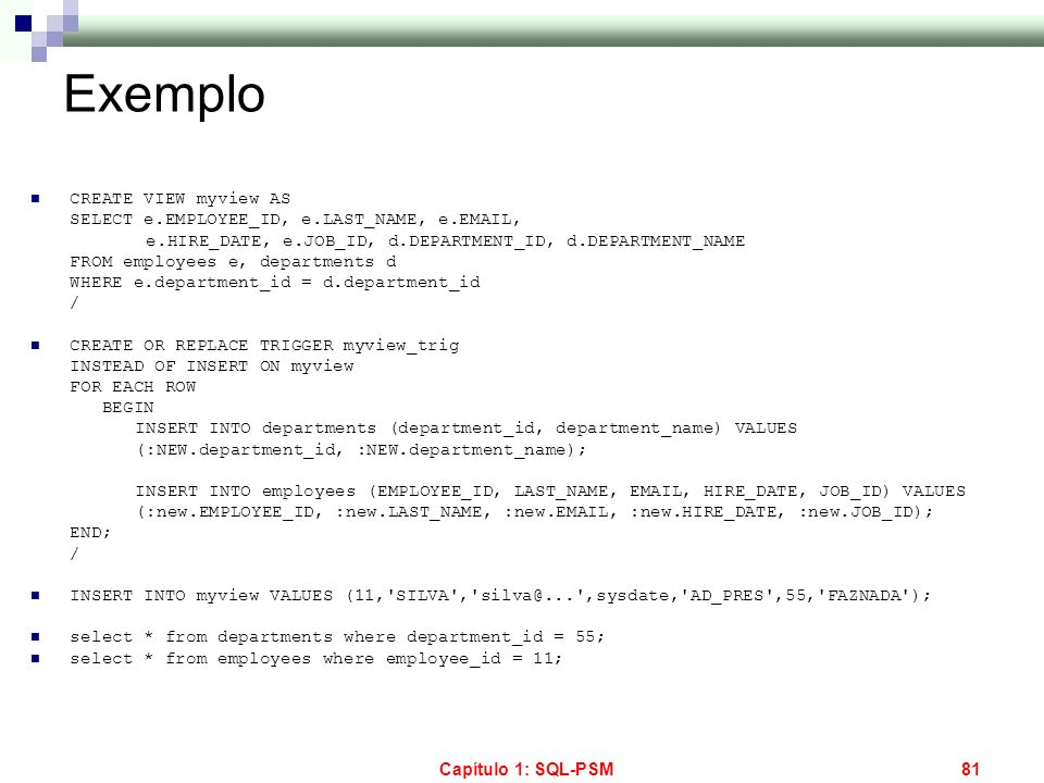 Capítulo 1: SQL-PSM81 Exemplo CREATE VIEW myview AS SELECT e.EMPLOYEE_ID, e.LAST_NAME, e.EMAIL, e.HIRE_DATE, e.JOB_ID, d.DEPARTMENT_ID, d.DEPARTMENT_N