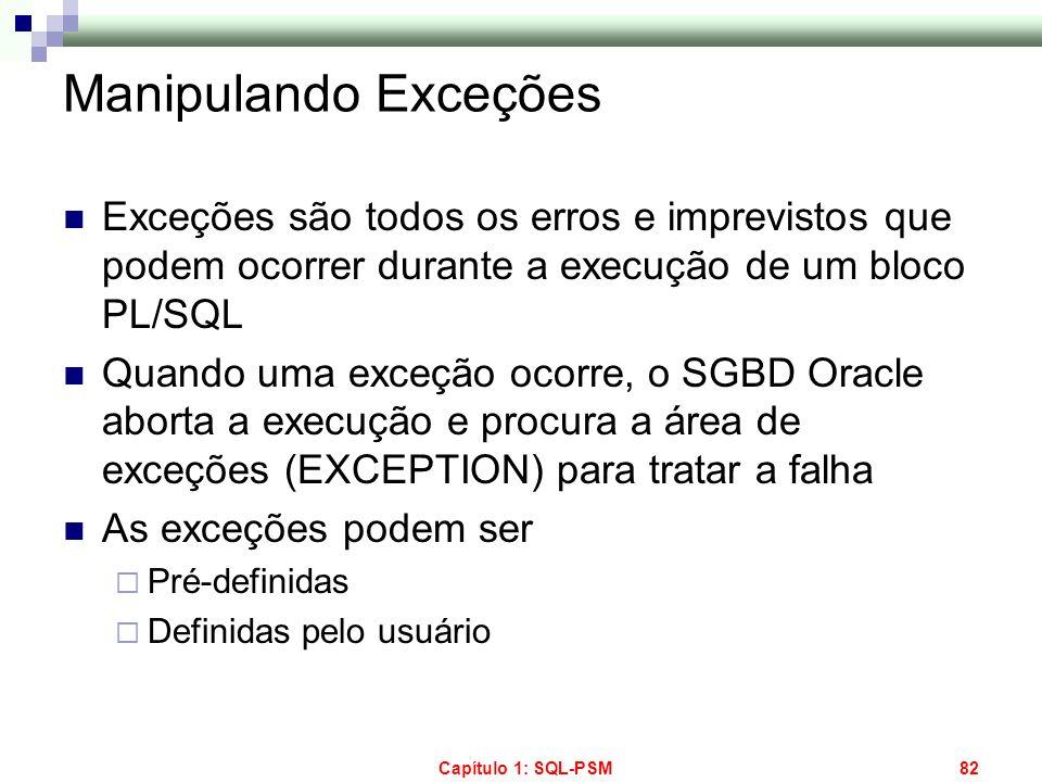 Capítulo 1: SQL-PSM82 Manipulando Exceções Exceções são todos os erros e imprevistos que podem ocorrer durante a execução de um bloco PL/SQL Quando um