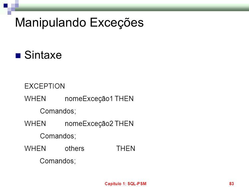 Capítulo 1: SQL-PSM83 Manipulando Exceções Sintaxe EXCEPTION WHENnomeExceção1THEN Comandos; WHENnomeExceção2THEN Comandos; WHEN others THEN Comandos;