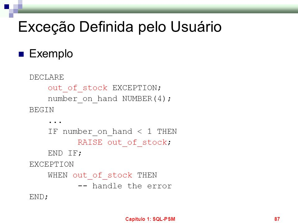 Capítulo 1: SQL-PSM87 Exceção Definida pelo Usuário Exemplo DECLARE out_of_stock EXCEPTION; number_on_hand NUMBER(4); BEGIN... IF number_on_hand < 1 T