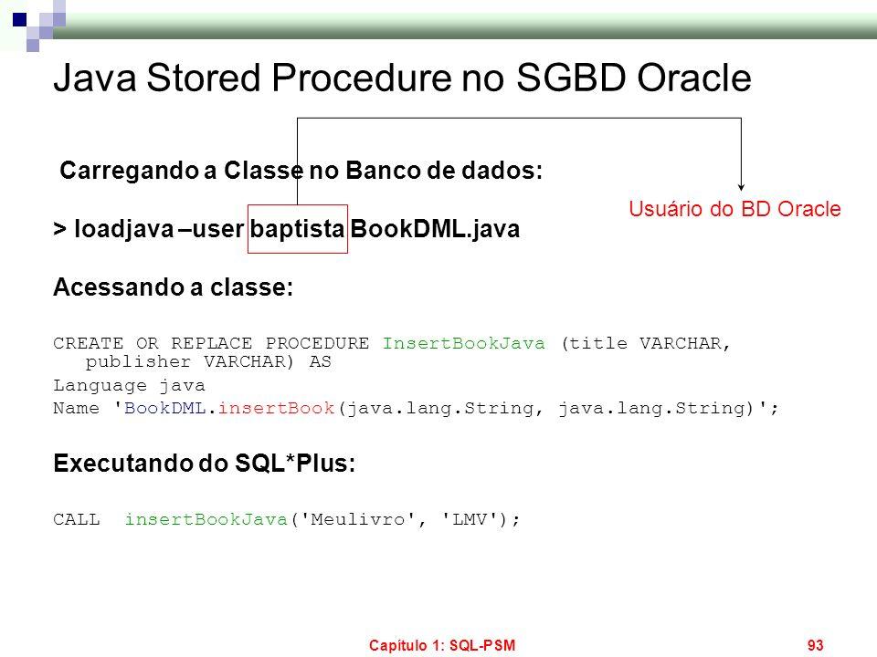 Capítulo 1: SQL-PSM93 Java Stored Procedure no SGBD Oracle Carregando a Classe no Banco de dados: > loadjava –user baptista BookDML.java Acessando a c