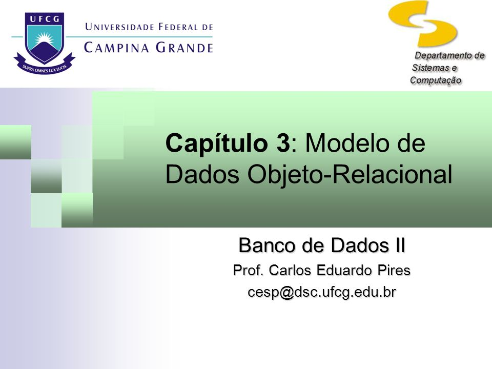 Capítulo 3: Modelo de Dados Objeto-Relacional Banco de Dados II Prof. Carlos Eduardo Pires cesp@dsc.ufcg.edu.br