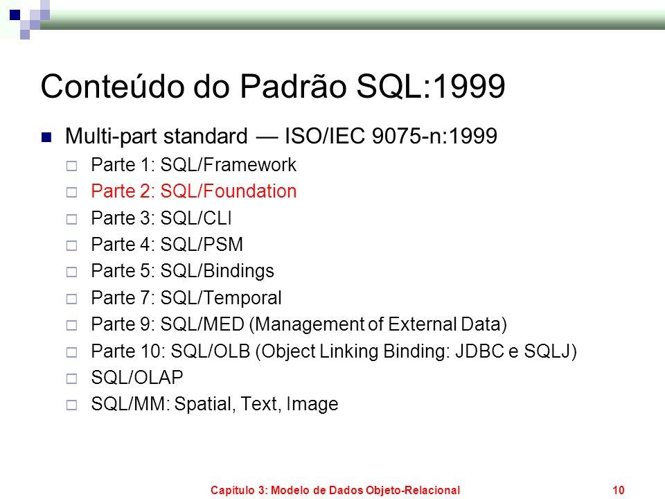 Capítulo 3: Modelo de Dados Objeto-Relacional10 Conteúdo do Padrão SQL:1999 Multi-part standard ISO/IEC 9075-n:1999 Parte 1: SQL/Framework Parte 2: SQ