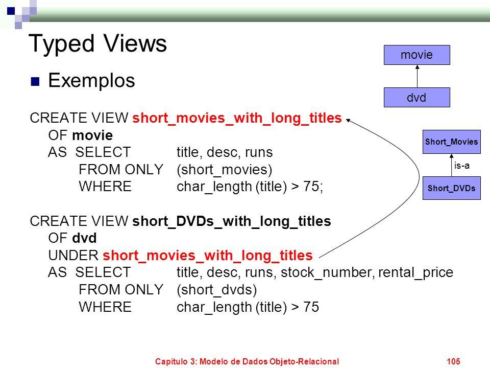 Capítulo 3: Modelo de Dados Objeto-Relacional105 Typed Views Exemplos CREATE VIEW short_movies_with_long_titles OF movie AS SELECT title, desc, runs F