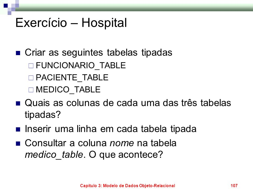 Capítulo 3: Modelo de Dados Objeto-Relacional107 Exercício – Hospital Criar as seguintes tabelas tipadas FUNCIONARIO_TABLE PACIENTE_TABLE MEDICO_TABLE