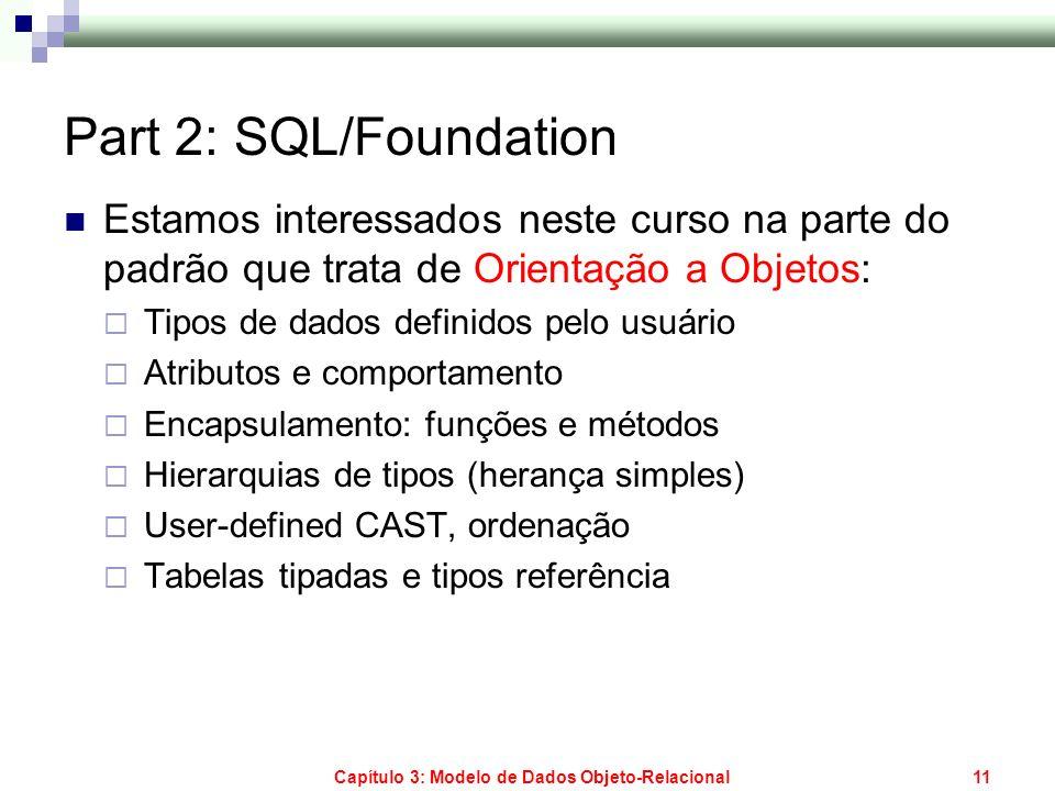 Capítulo 3: Modelo de Dados Objeto-Relacional11 Part 2: SQL/Foundation Estamos interessados neste curso na parte do padrão que trata de Orientação a O