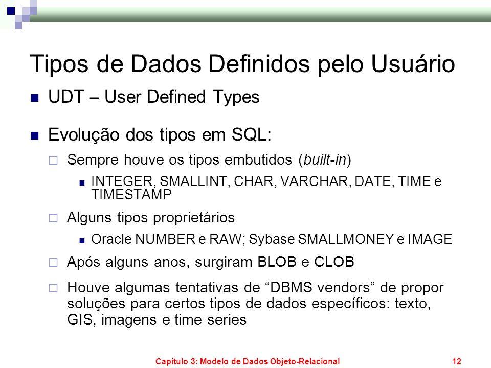 Capítulo 3: Modelo de Dados Objeto-Relacional12 Tipos de Dados Definidos pelo Usuário UDT – User Defined Types Evolução dos tipos em SQL: Sempre houve