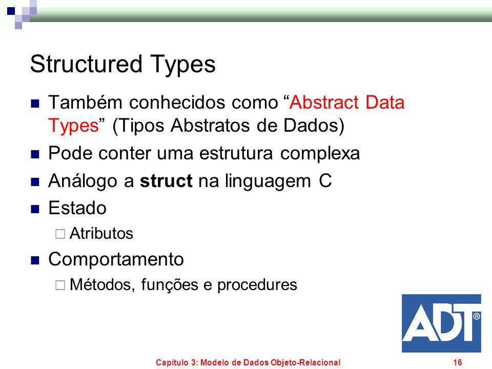 Capítulo 3: Modelo de Dados Objeto-Relacional16 Structured Types Também conhecidos como Abstract Data Types (Tipos Abstratos de Dados) Pode conter uma