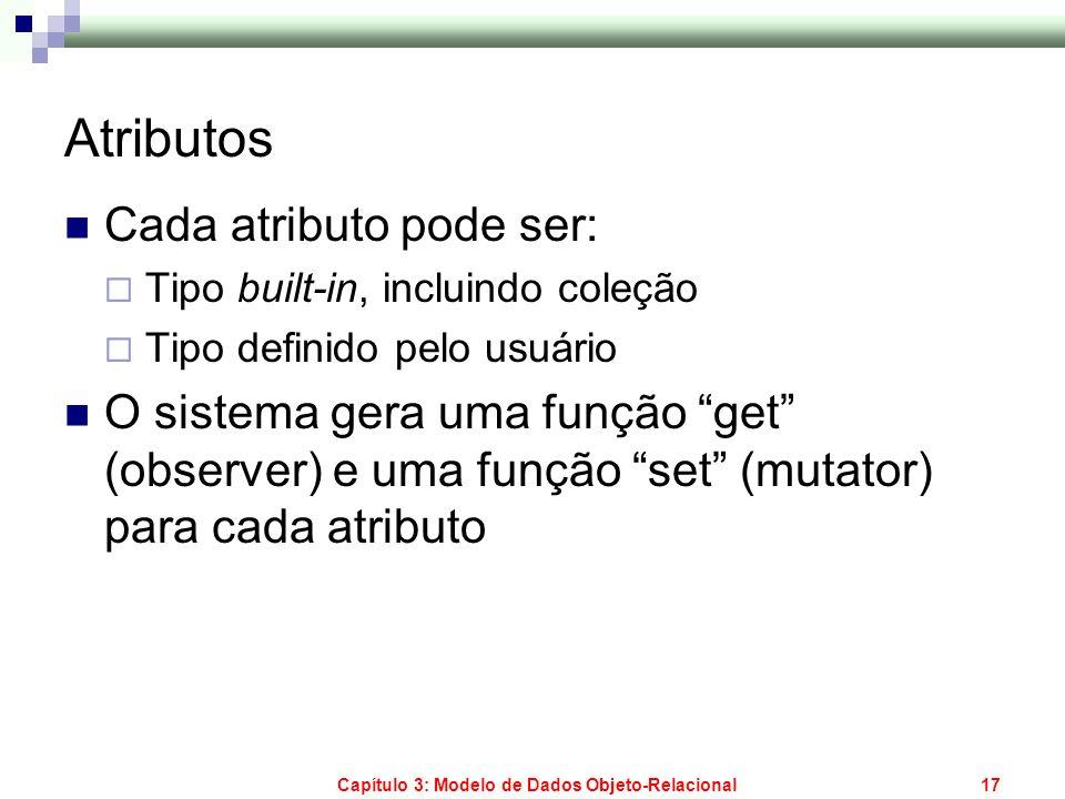 Capítulo 3: Modelo de Dados Objeto-Relacional17 Atributos Cada atributo pode ser: Tipo built-in, incluindo coleção Tipo definido pelo usuário O sistem
