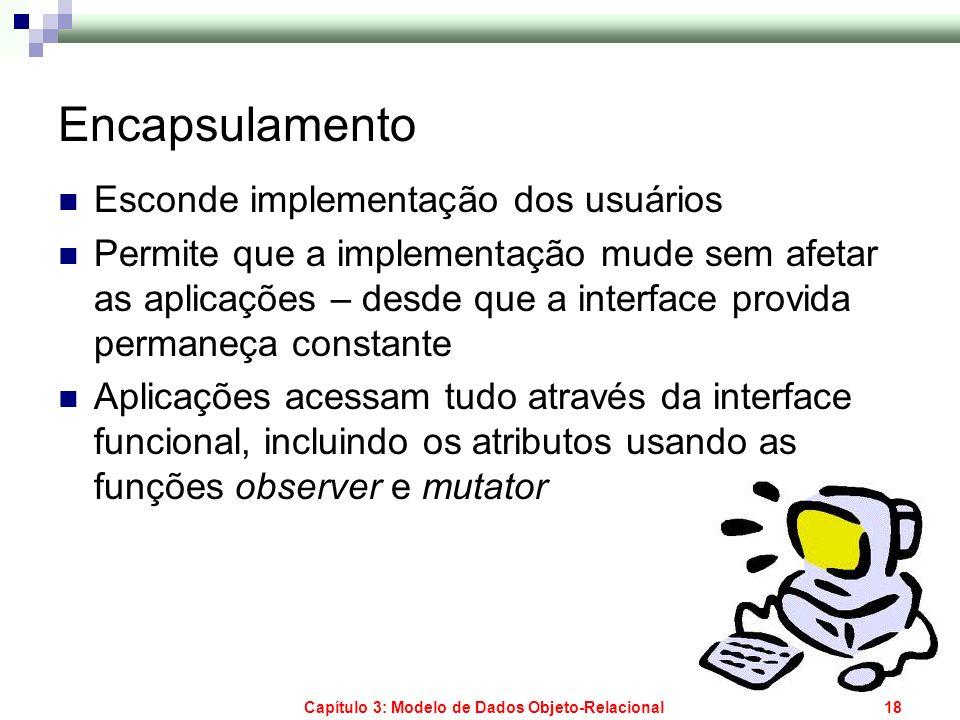 Capítulo 3: Modelo de Dados Objeto-Relacional18 Encapsulamento Esconde implementação dos usuários Permite que a implementação mude sem afetar as aplic