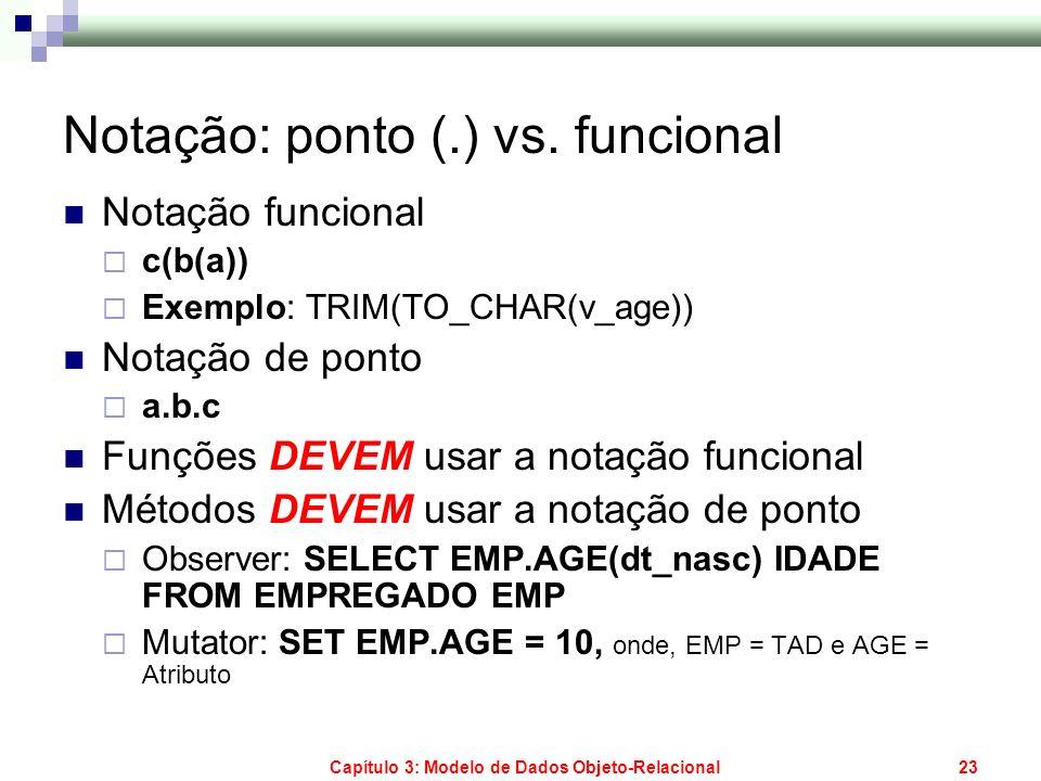 Capítulo 3: Modelo de Dados Objeto-Relacional23 Notação: ponto (.) vs. funcional Notação funcional c(b(a)) Exemplo: TRIM(TO_CHAR(v_age)) Notação de po