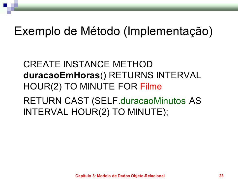 Capítulo 3: Modelo de Dados Objeto-Relacional28 Exemplo de Método (Implementação) CREATE INSTANCE METHOD duracaoEmHoras() RETURNS INTERVAL HOUR(2) TO