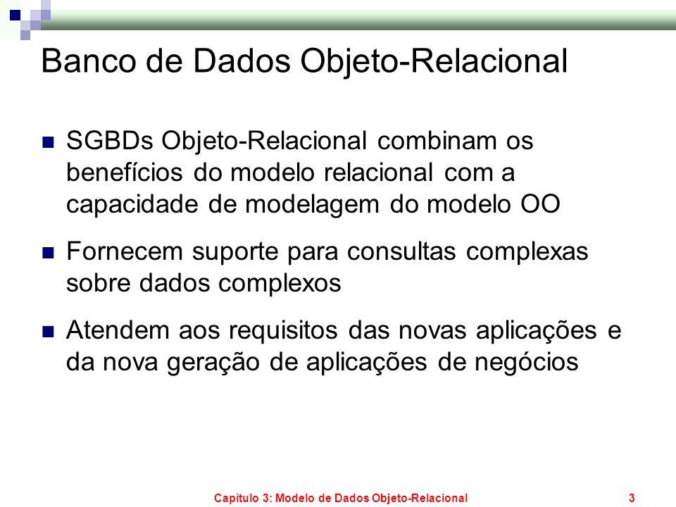 Capítulo 3: Modelo de Dados Objeto-Relacional3 Banco de Dados Objeto-Relacional SGBDs Objeto-Relacional combinam os benefícios do modelo relacional co