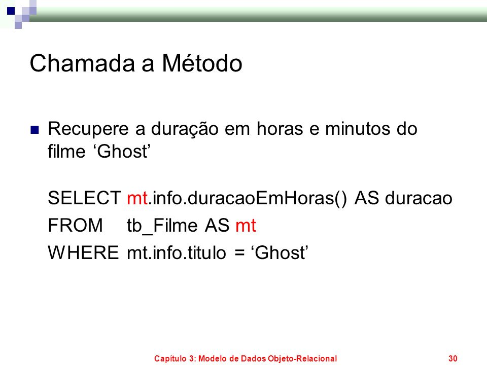 Capítulo 3: Modelo de Dados Objeto-Relacional30 Chamada a Método Recupere a duração em horas e minutos do filme Ghost SELECT mt.info.duracaoEmHoras()