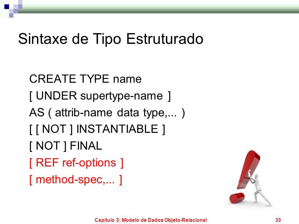 Capítulo 3: Modelo de Dados Objeto-Relacional33 Sintaxe de Tipo Estruturado CREATE TYPE name [ UNDER supertype-name ] AS ( attrib-name data type,... )