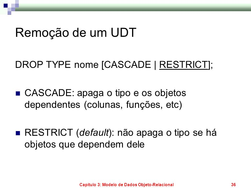 Capítulo 3: Modelo de Dados Objeto-Relacional37 Alterando um UDT ::= ALTER TYPE ::= ADD ATTRIBUTE | DROP ATTRIBUTE RESTRICT | ADD | DROP