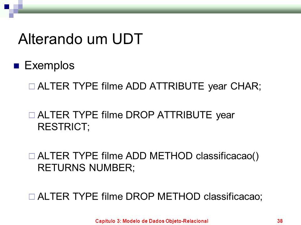 Capítulo 3: Modelo de Dados Objeto-Relacional38 Alterando um UDT Exemplos ALTER TYPE filme ADD ATTRIBUTE year CHAR; ALTER TYPE filme DROP ATTRIBUTE ye