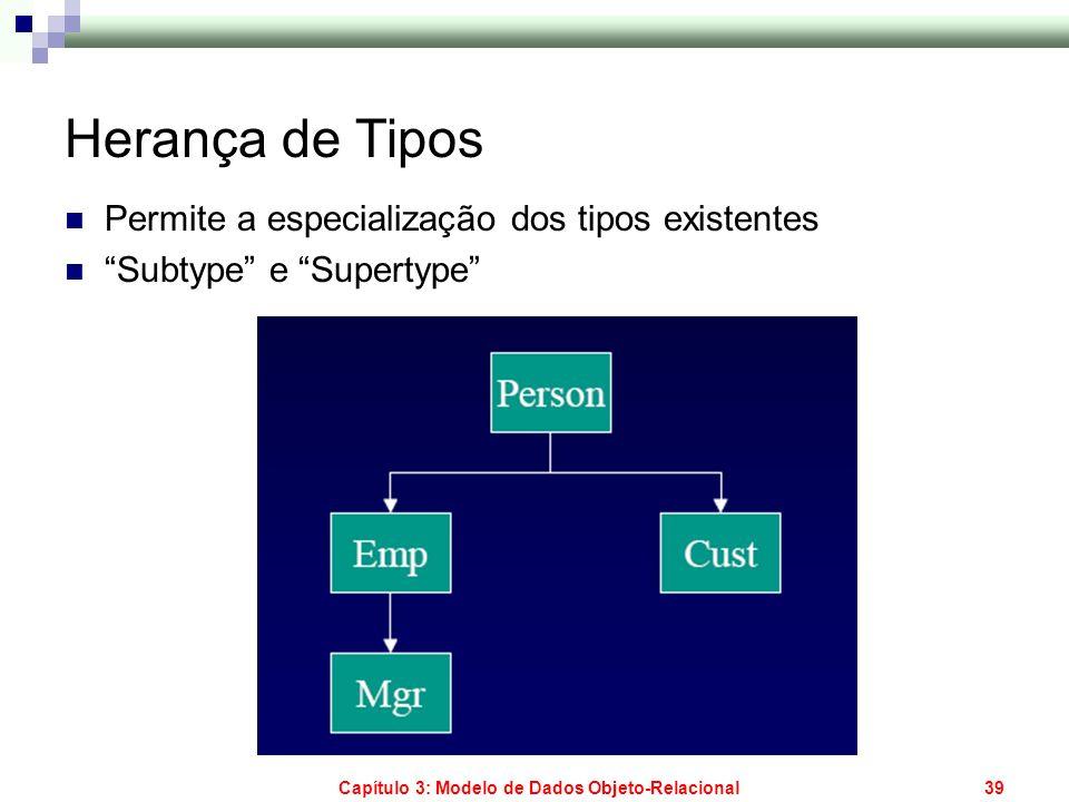 Capítulo 3: Modelo de Dados Objeto-Relacional39 Herança de Tipos Permite a especialização dos tipos existentes Subtype e Supertype