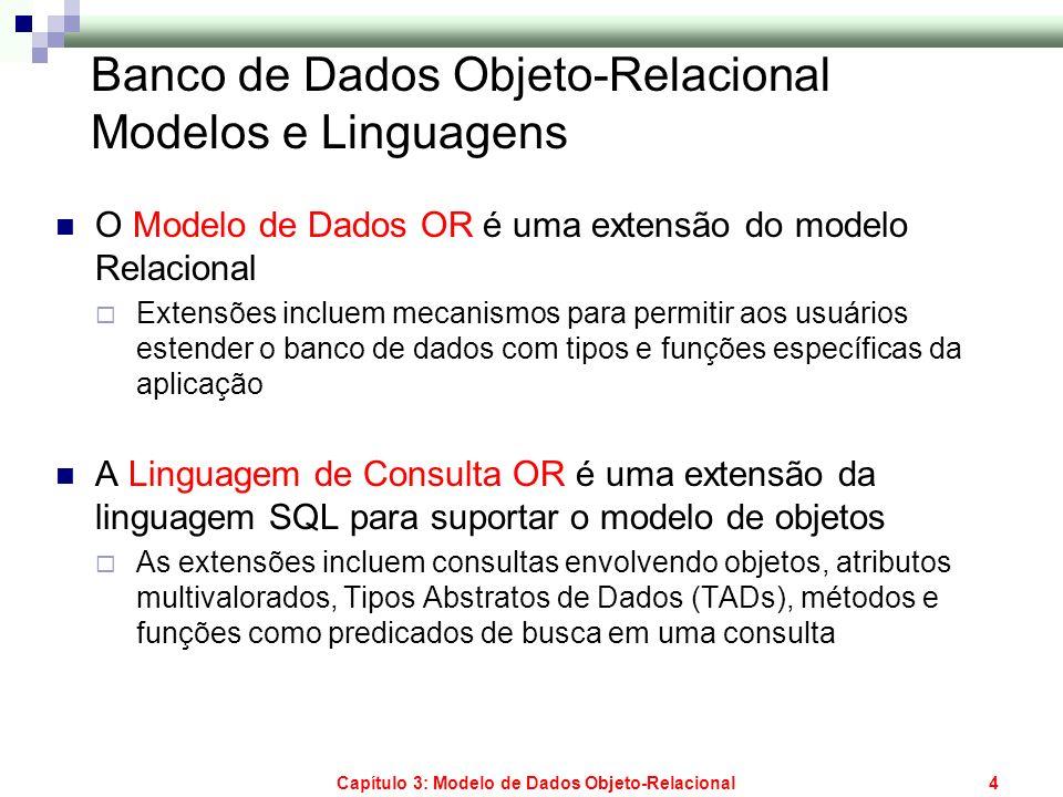 Capítulo 3: Modelo de Dados Objeto-Relacional4 Banco de Dados Objeto-Relacional Modelos e Linguagens O Modelo de Dados OR é uma extensão do modelo Rel