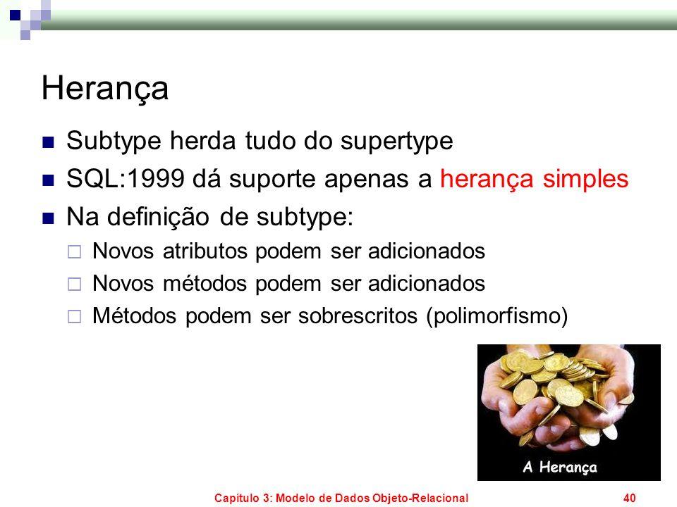 Capítulo 3: Modelo de Dados Objeto-Relacional40 Herança Subtype herda tudo do supertype SQL:1999 dá suporte apenas a herança simples Na definição de s