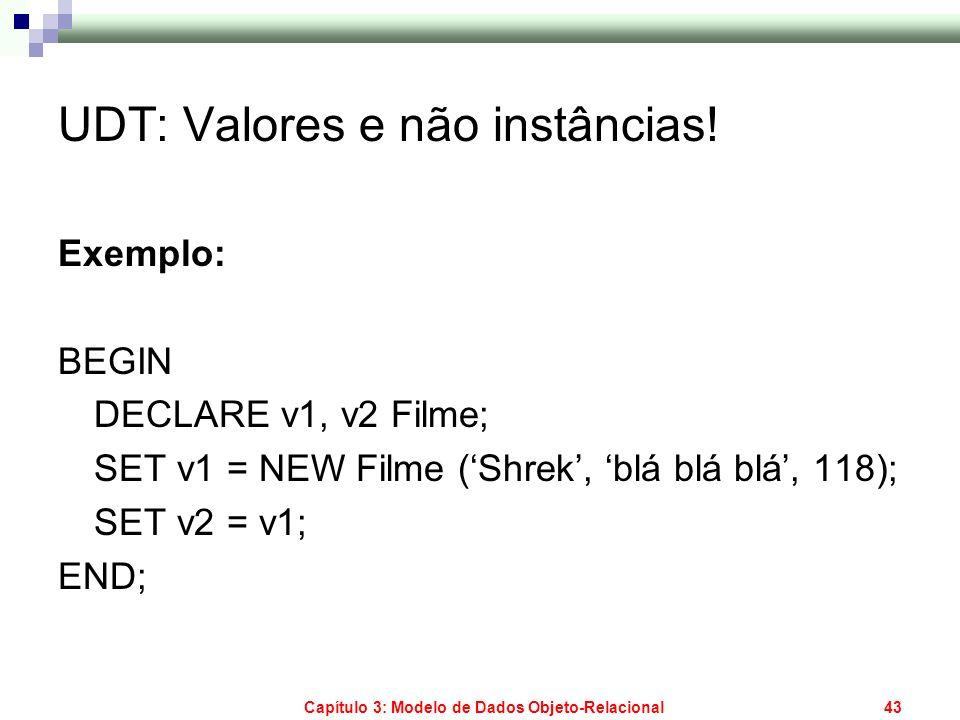 Capítulo 3: Modelo de Dados Objeto-Relacional43 UDT: Valores e não instâncias! Exemplo: BEGIN DECLARE v1, v2 Filme; SET v1 = NEW Filme (Shrek, blá blá