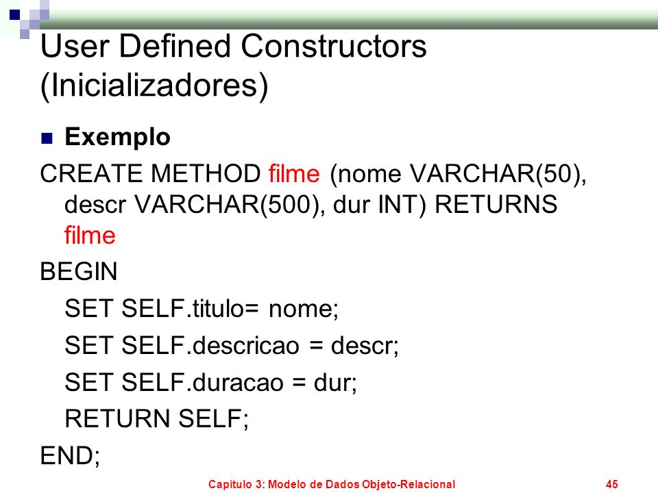 Capítulo 3: Modelo de Dados Objeto-Relacional45 User Defined Constructors (Inicializadores) Exemplo CREATE METHOD filme (nome VARCHAR(50), descr VARCH